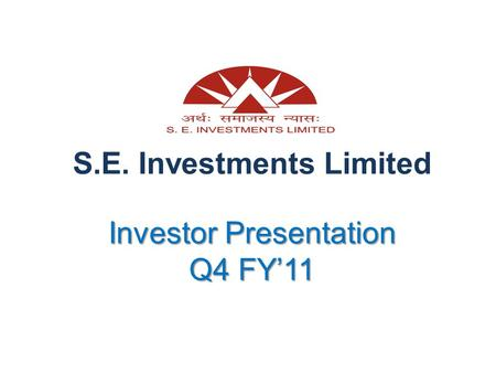 Investor Presentation Q4 FY'11 S.E. Investments Limited Investor Presentation Q4 FY'11.