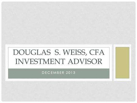 DECEMBER 2013 DOUGLAS S. WEISS, CFA INVESTMENT ADVISOR.