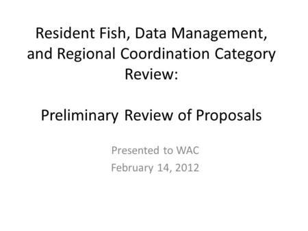Resident Fish, Data Management, and Regional Coordination Category Review: Preliminary Review of Proposals Presented to WAC February 14, 2012.