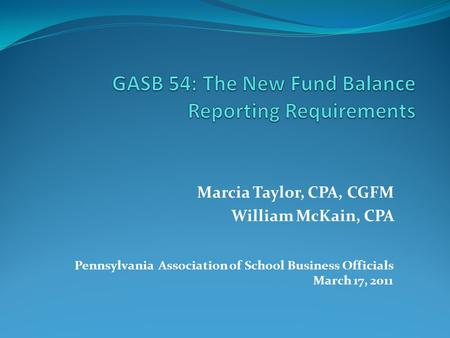 Marcia Taylor, CPA, CGFM William McKain, CPA Pennsylvania Association of School Business Officials March 17, 2011.