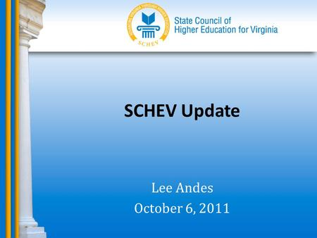 SCHEV Update Lee Andes October 6, 2011. SCHEV Council Actions.