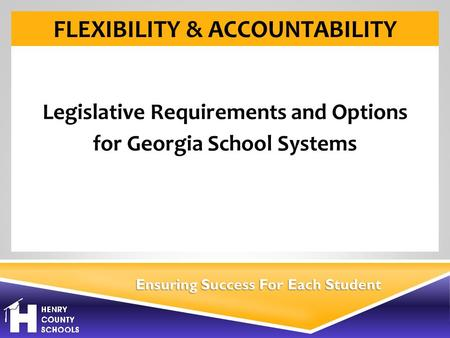 Ensuring Success For Each Student FLEXIBILITY & ACCOUNTABILITY Legislative Requirements and Options for Georgia School Systems.