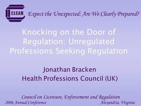 Knocking on the Door of Regulation: Unregulated Professions Seeking Regulation Jonathan Bracken Health Professions Council (UK) 2006 Annual ConferenceAlexandria,