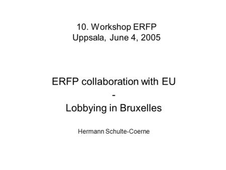10. Workshop ERFP Uppsala, June 4, 2005 ERFP collaboration with EU - Lobbying in Bruxelles Hermann Schulte-Coerne.