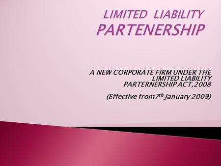 A NEW CORPORATE FIRM UNDER THE LIMITED LIABILITY PARTERNERSHIP ACT,2008 (Effective from7 th January 2009)