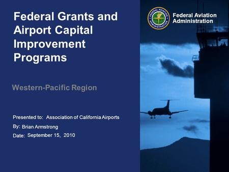 Presented to: By: Date: Federal Aviation Administration Federal Grants and Airport Capital Improvement Programs Western-Pacific Region Association of California.