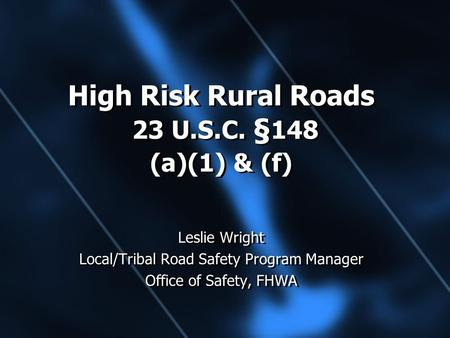 High Risk Rural Roads 23 U.S.C. § 148 (a)(1) & (f) Leslie Wright Local/Tribal Road Safety Program Manager Office of Safety, FHWA Leslie Wright Local/Tribal.