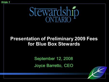Slide 1 Presentation of Preliminary 2009 Fees for Blue Box Stewards September 12, 2008 Joyce Barretto, CEO.