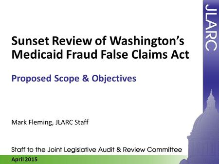 April 2015 Sunset Review of Washington's Medicaid Fraud False Claims Act Proposed Scope & Objectives Mark Fleming, JLARC Staff.