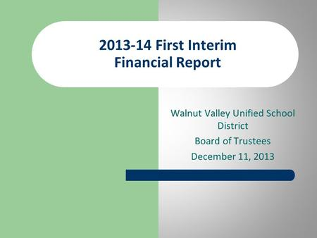 Walnut Valley Unified School District Board of Trustees December 11, 2013 2013-14 First Interim Financial Report.