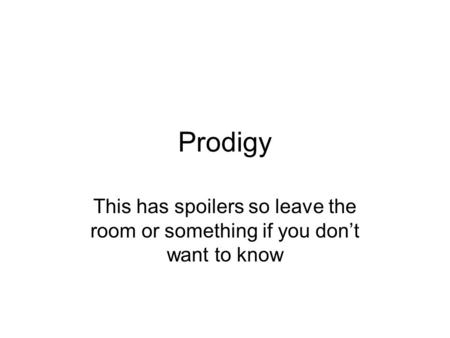 Prodigy This has spoilers so leave the room or something if you don't want to know.