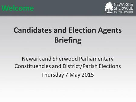 Welcome Candidates and Election Agents Briefing Newark and Sherwood Parliamentary Constituencies and District/Parish Elections Thursday 7 May 2015.