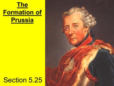 Section 5.25 The Formation of Prussia. Hohenzollerns Frederick William (The Great Elector)- 1640-1688 Frederick I (The Ostentatious)-1688-1713 Frederick.