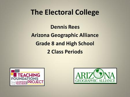 The Electoral College Dennis Rees Arizona Geographic Alliance Grade 8 and High School 2 Class Periods.
