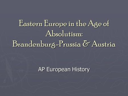 Eastern Europe in the Age of Absolutism: Brandenburg-Prussia & Austria AP European History.