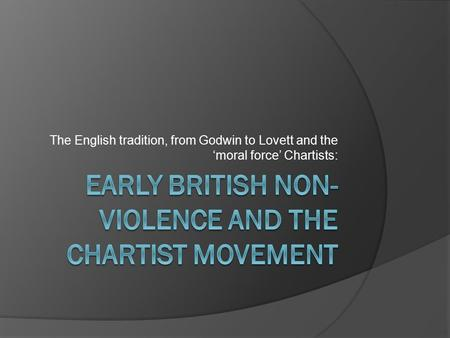The English tradition, from Godwin to Lovett and the 'moral force' Chartists: