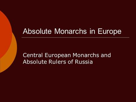 Absolute Monarchs in Europe Central European Monarchs and Absolute Rulers of Russia.