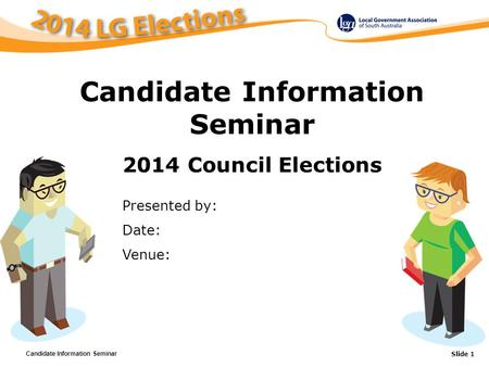 Candidate Information Seminar Slide 1 TITLE OF PRESENTATION Presented by: Date: Venue: Candidate Information Seminar 2014 Council Elections.