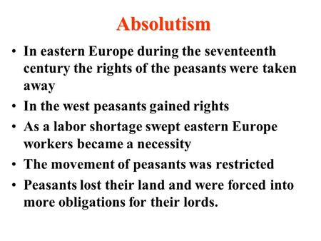 Absolutism In eastern Europe during the seventeenth century the rights of the peasants were taken away In the west peasants gained rights As a labor shortage.