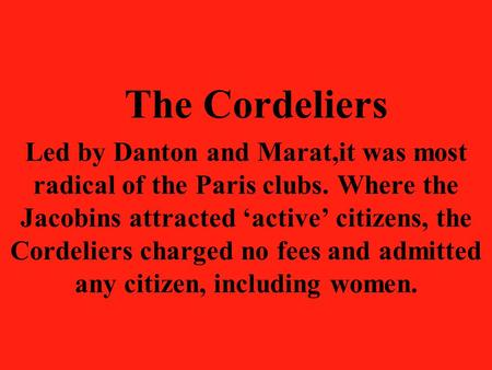 The Cordeliers Led by Danton and Marat,it was most radical of the Paris clubs. Where the Jacobins attracted 'active' citizens, the Cordeliers charged no.