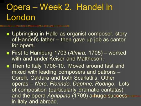 Opera – Week 2. Handel in London Upbringing in Halle as organist composer, story of Handel's father – then gave up job as cantor for opera. First to Hamburg.