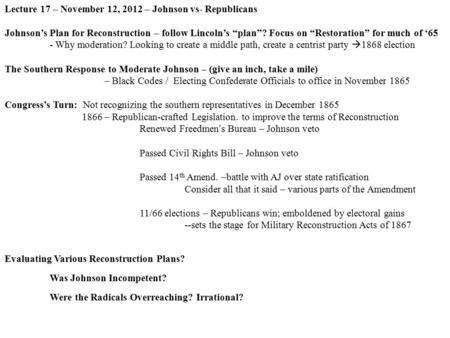 "Lecture 17 – November 12, 2012 – Johnson vs- Republicans Johnson's Plan for Reconstruction – follow Lincoln's ""plan""? Focus on ""Restoration"" for much of."