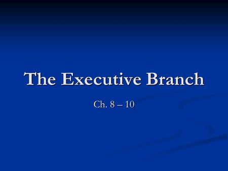 The Executive Branch Ch. 8 – 10.