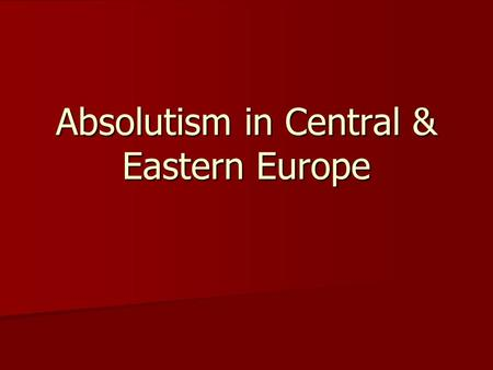 Absolutism in Central & Eastern Europe. 1555: Peace of Augsburg (Germany) 1555: Peace of Augsburg (Germany) –Lutheran or Catholic (tension)