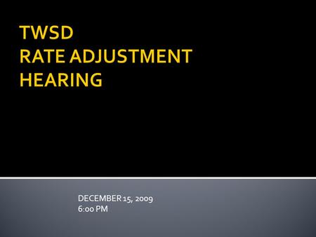 DECEMBER 15, 2009 6:00 PM TWSD RATE ADJUSTMENT HEARING.