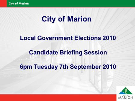City of Marion Local Government Elections 2010 Candidate Briefing Session 6pm Tuesday 7th September 2010.