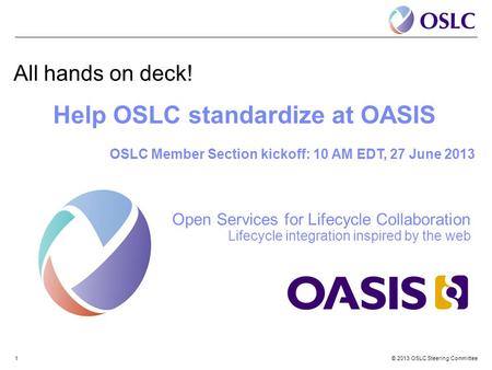© 2013 OSLC Steering Committee1 All hands on deck! Help OSLC standardize at OASIS OSLC Member Section kickoff: 10 AM EDT, 27 June 2013 Open Services for.