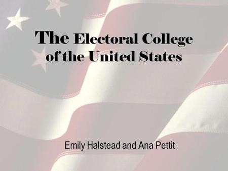 The Electoral College of the United States Emily Halstead and Ana Pettit.