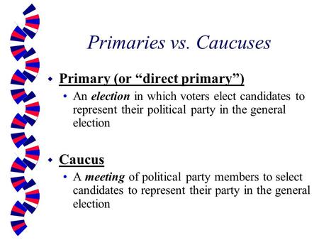 "Primaries vs. Caucuses w Primary (or ""direct primary"") An election in which voters elect candidates to represent their political party in the general election."