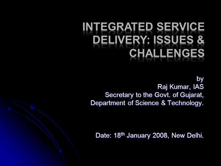 By Raj Kumar, IAS Secretary to the Govt. of Gujarat, Department of Science & Technology. Date: 18 th January 2008, New Delhi.