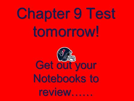 Chapter 9 Test tomorrow! Get out your Notebooks to review……