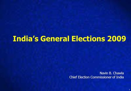 1 India's General Elections 2009 Navin B. Chawla Chief Election Commissioner of India.