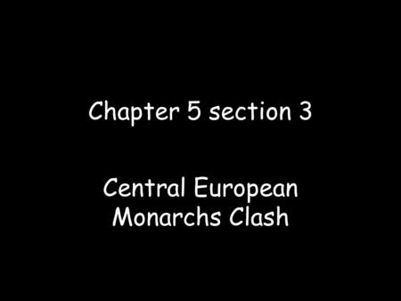 Chapter 5 section 3 Central European Monarchs Clash.