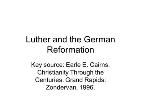 Luther and the German Reformation Key source: Earle E. Cairns, Christianity Through the Centuries. Grand Rapids: Zondervan, 1996.