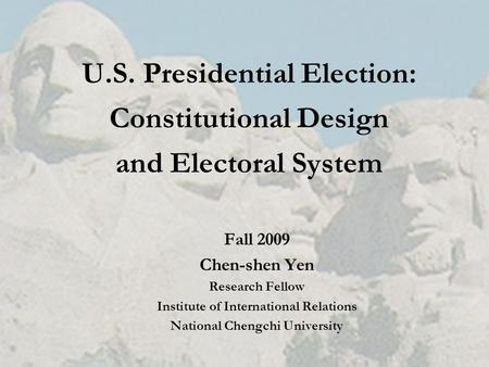 U.S. Presidential Election: Constitutional Design and Electoral System Fall 2009 Chen-shen Yen Research Fellow Institute of International Relations National.