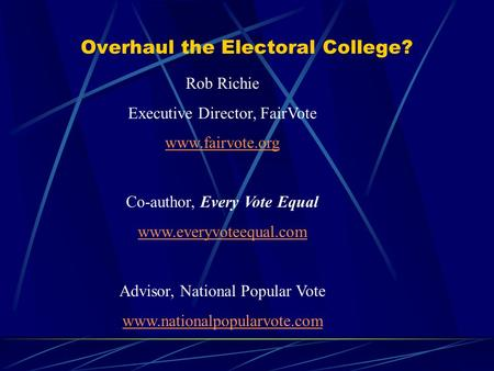 Overhaul the Electoral College? Rob Richie Executive Director, FairVote www.fairvote.org Co-author, Every Vote Equal www.everyvoteequal.com Advisor, National.