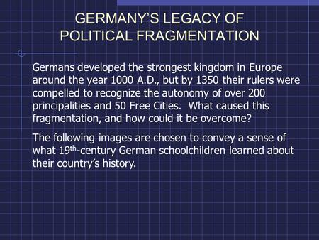 GERMANY'S LEGACY OF POLITICAL FRAGMENTATION Germans developed the strongest kingdom in Europe around the year 1000 A.D., but by 1350 their rulers were.