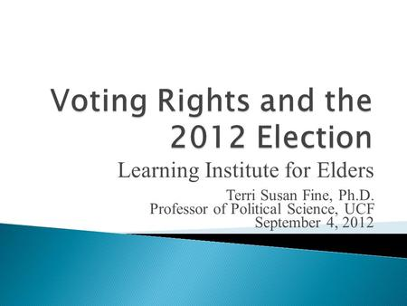 Learning Institute for Elders Terri Susan Fine, Ph.D. Professor of Political Science, UCF September 4, 2012.
