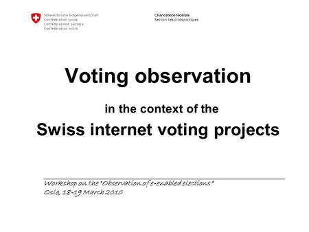 Chancellerie fédérale Section des droits politiques Voting observation in the context of the Swiss internet voting projects Workshop on the Observation.