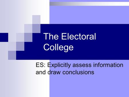The Electoral College ES: Explicitly assess information and draw conclusions.