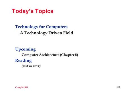 CompSci 001 22.1 Today's Topics Technology for Computers A Technology Driven Field Upcoming Computer Architecture (Chapter 8) Reading (not in text)