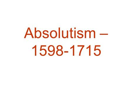 Absolutism – 1598-1715. Characteristics of Absolutism Sovereignty: –Sole control over instruments of justice – no competitors for the use of force (i.e.