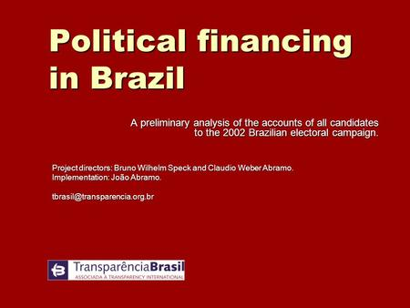 Political financing in Brazil A preliminary analysis of the accounts of all candidates to the 2002 Brazilian electoral campaign. Project directors: Bruno.