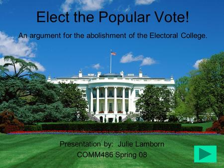 Elect the Popular Vote! An argument for the abolishment of the Electoral College. Presentation by: Julie Lamborn COMM486 Spring 08.