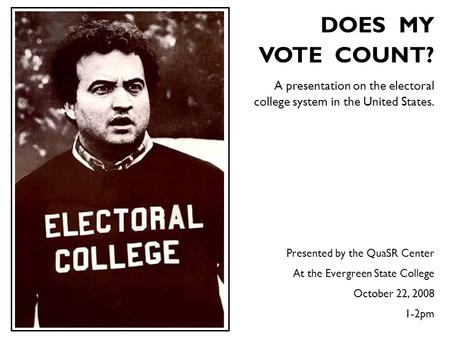 DOES MY VOTE COUNT? A presentation on the <strong>electoral</strong> college system in the United States. Presented by the QuaSR Center At the Evergreen.