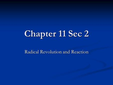 Chapter 11 Sec 2 Radical Revolution and Reaction.